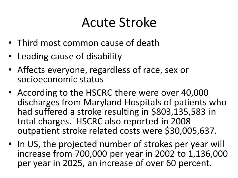 Acute Stroke Third most common cause of death Leading cause of disability Affects everyone, regardless of race, sex or socioeconomic status According to the HSCRC there were over 40,000 discharges from Maryland Hospitals of patients who had suffered a stroke resulting in $803,135,583 in total charges.