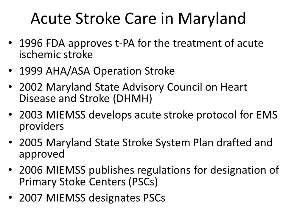 Maryland State Stroke System Statewide with a regional approach Includes EMS protocols for recognition and triage of acute stroke patients, standards with verification and designation of PSCs, system data/PI, and interfacility transfer guidelines By 2010, 34 of the states 43 eligible hospitals have been designated as PSCs