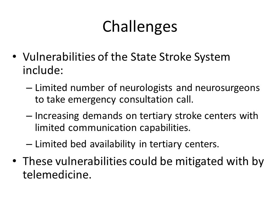 Challenges Vulnerabilities of the State Stroke System include: – Limited number of neurologists and neurosurgeons to take emergency consultation call.