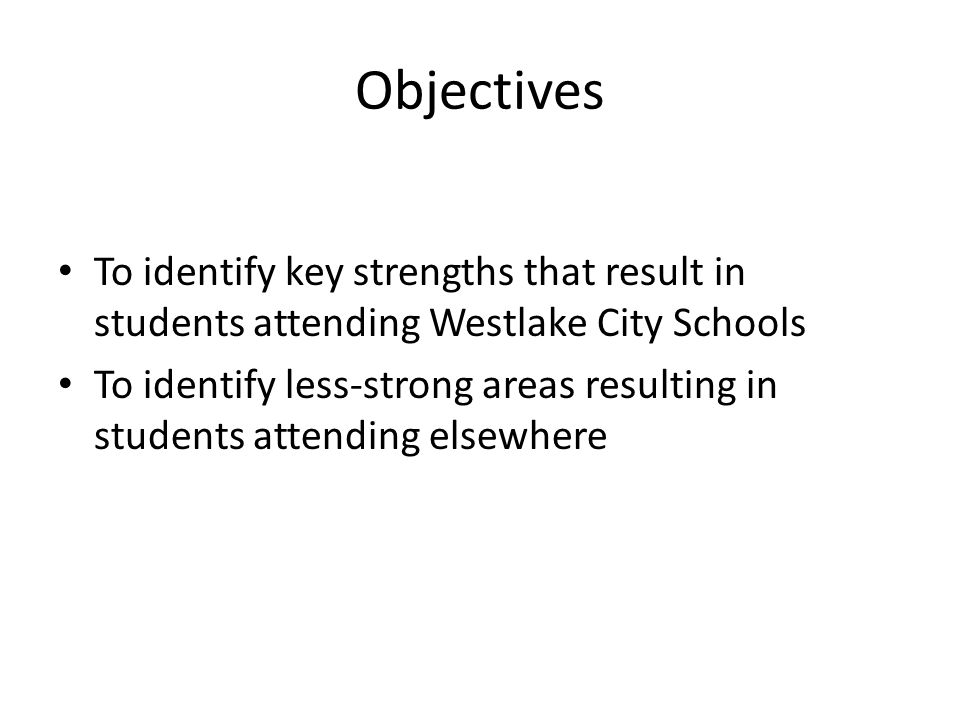 Objectives To identify key strengths that result in students attending Westlake City Schools To identify less-strong areas resulting in students atten