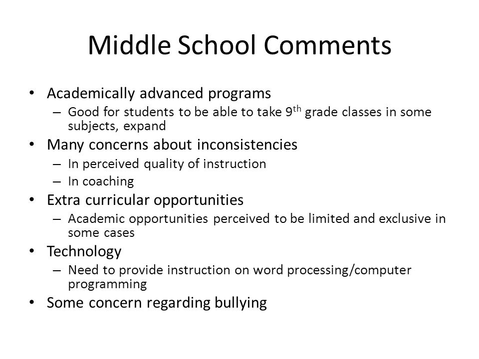 Middle School Comments Academically advanced programs – Good for students to be able to take 9 th grade classes in some subjects, expand Many concerns about inconsistencies – In perceived quality of instruction – In coaching Extra curricular opportunities – Academic opportunities perceived to be limited and exclusive in some cases Technology – Need to provide instruction on word processing/computer programming Some concern regarding bullying