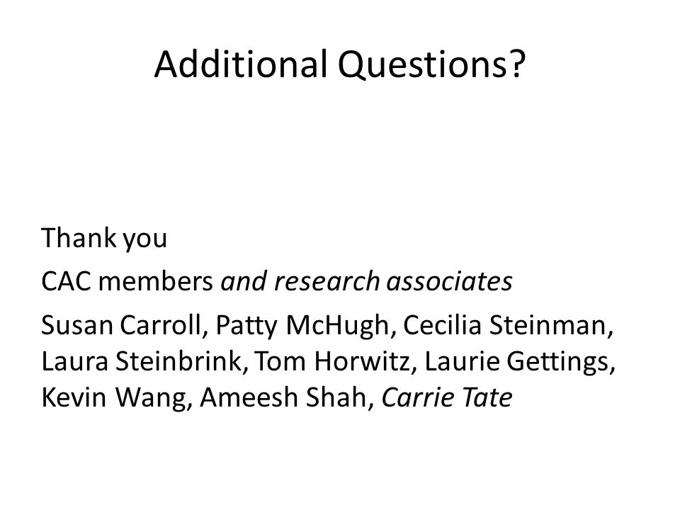 Additional Questions? Thank you CAC members and research associates Susan Carroll, Patty McHugh, Cecilia Steinman, Laura Steinbrink, Tom Horwitz, Laur