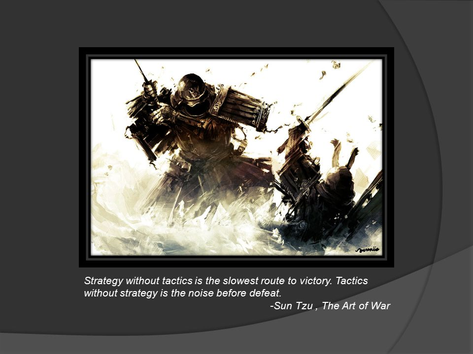 Strategy without tactics is the slowest route to victory. Tactics without strategy is the noise before defeat. -Sun Tzu, The Art of War