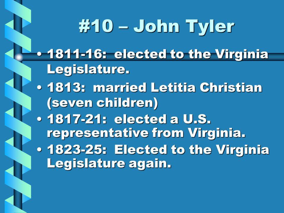 #10 – John Tyler 1811-16: elected to the Virginia Legislature.1811-16: elected to the Virginia Legislature.