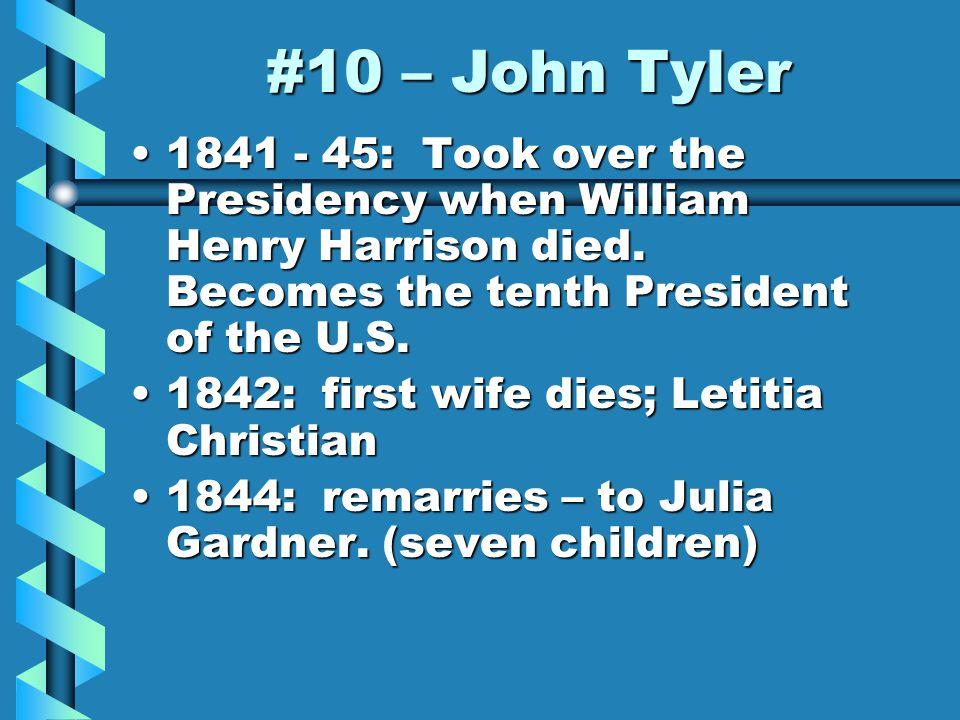 #10 – John Tyler 1841 - 45: Took over the Presidency when William Henry Harrison died.