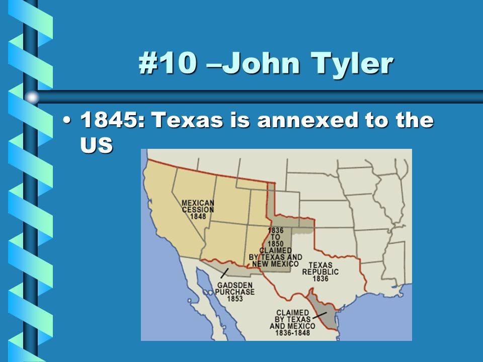 #10 –John Tyler 1845: Texas is annexed to the US1845: Texas is annexed to the US