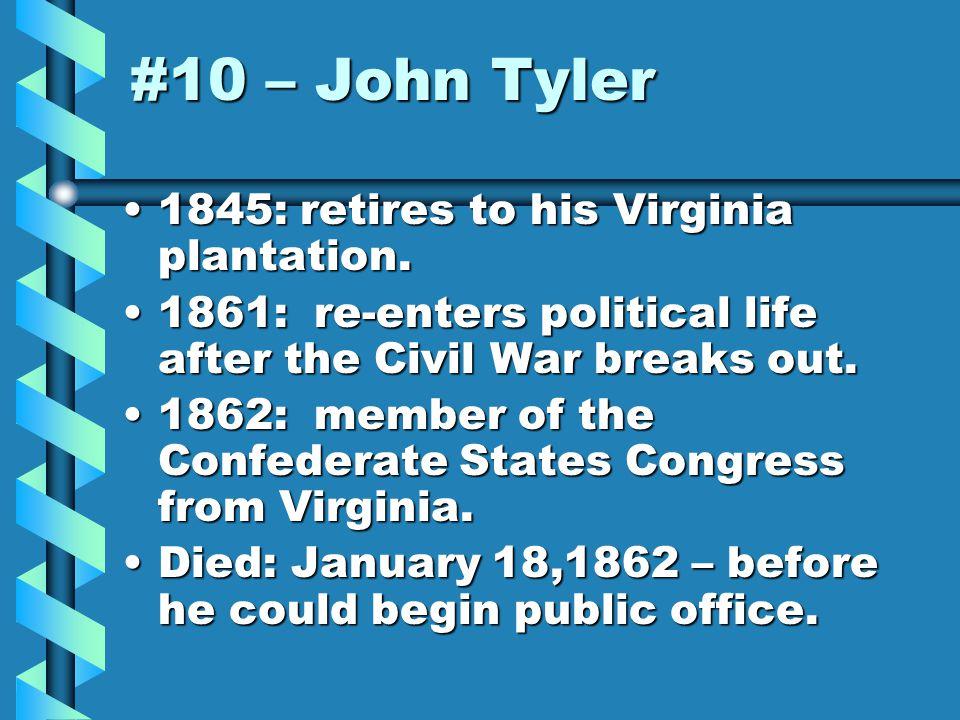 #10 – John Tyler 1845: retires to his Virginia plantation.1845: retires to his Virginia plantation.