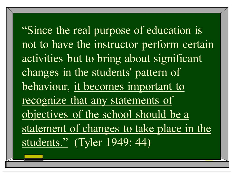 Since the real purpose of education is not to have the instructor perform certain activities but to bring about significant changes in the students pattern of behaviour, it becomes important to recognize that any statements of objectives of the school should be a statement of changes to take place in the students. (Tyler 1949: 44)