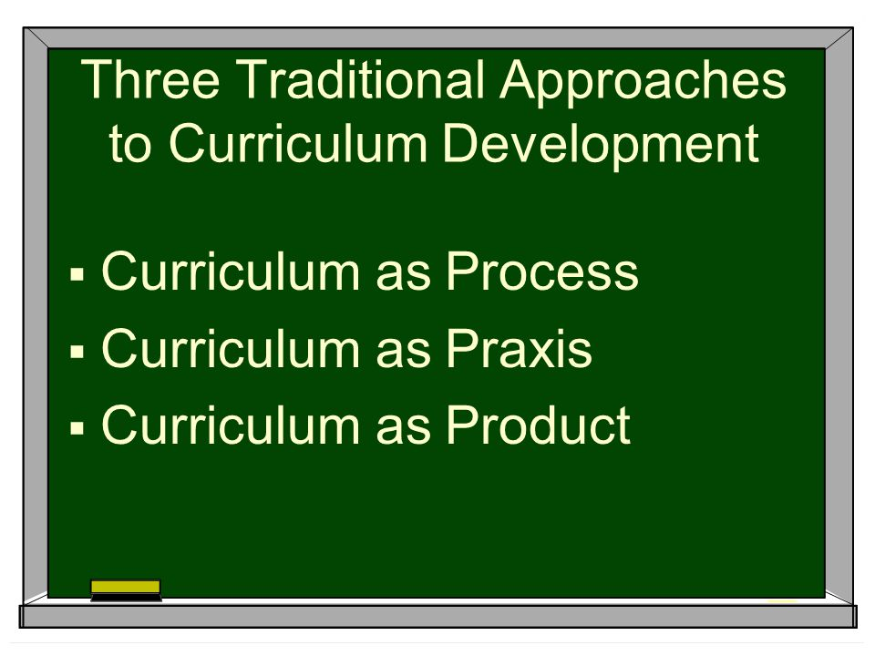 Three Traditional Approaches to Curriculum Development  Curriculum as Process  Curriculum as Praxis  Curriculum as Product