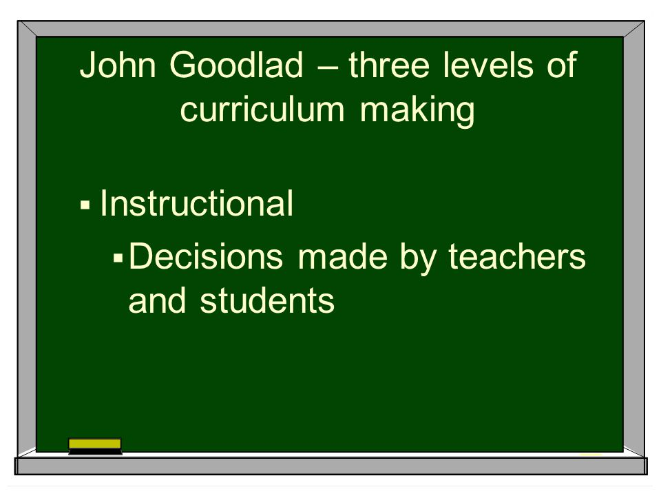 John Goodlad – three levels of curriculum making  Instructional  Decisions made by teachers and students