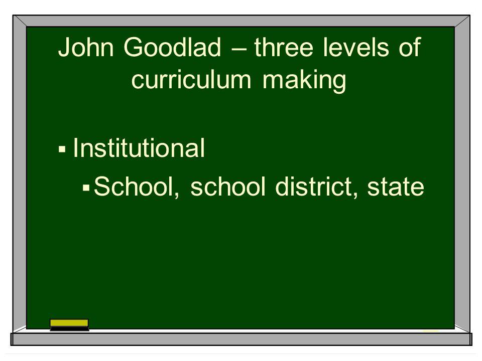 John Goodlad – three levels of curriculum making  Institutional  School, school district, state
