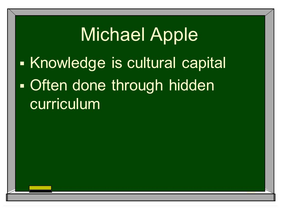 Michael Apple  Knowledge is cultural capital  Often done through hidden curriculum