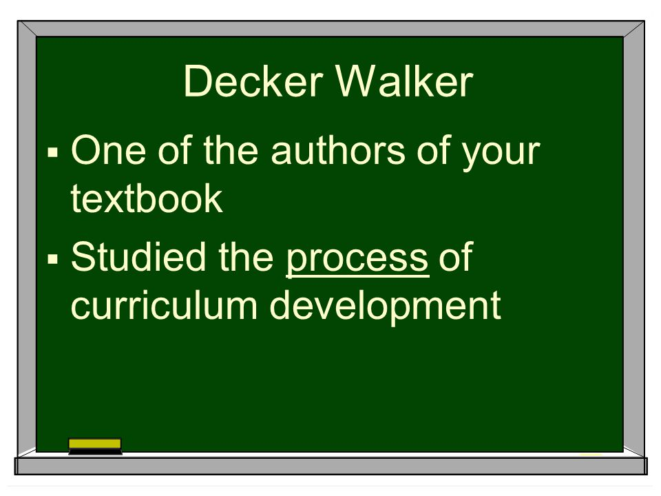 Decker Walker  One of the authors of your textbook  Studied the process of curriculum development