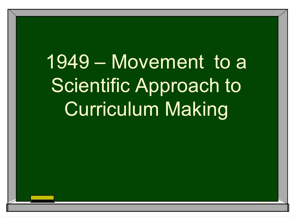 1949 – Movement to a Scientific Approach to Curriculum Making