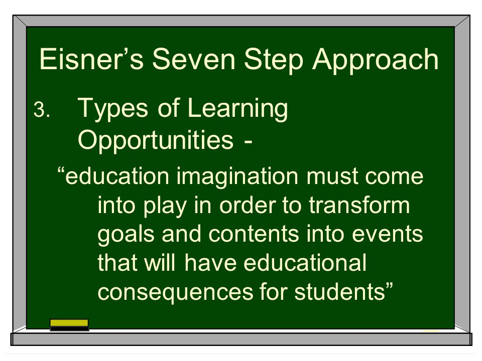 Eisner's Seven Step Approach  Types of Learning Opportunities - education imagination must come into play in order to transform goals and contents into events that will have educational consequences for students