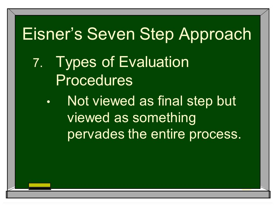 Eisner's Seven Step Approach  Types of Evaluation Procedures Not viewed as final step but viewed as something pervades the entire process.