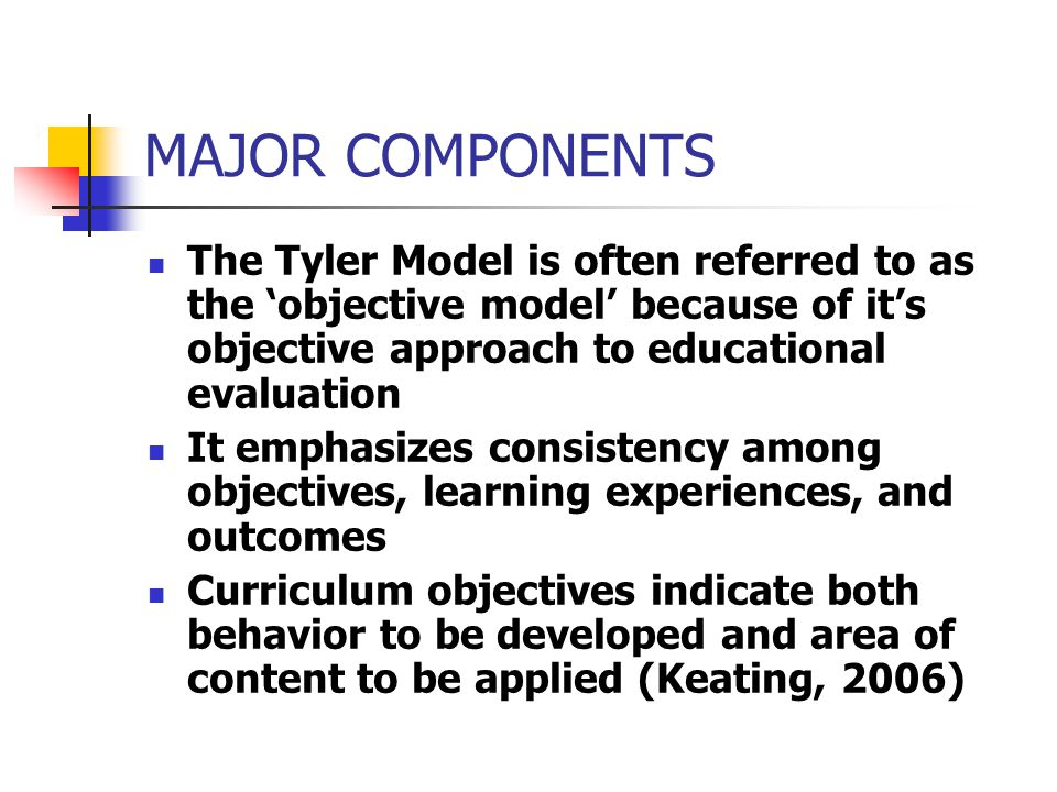 CRITICISMS OF THE TYLER MODEL (CONT.) Critical thinking, problem solving and value acquiring processes cannot be plainly declared in behavioral objectives (Prideaux, 2003)