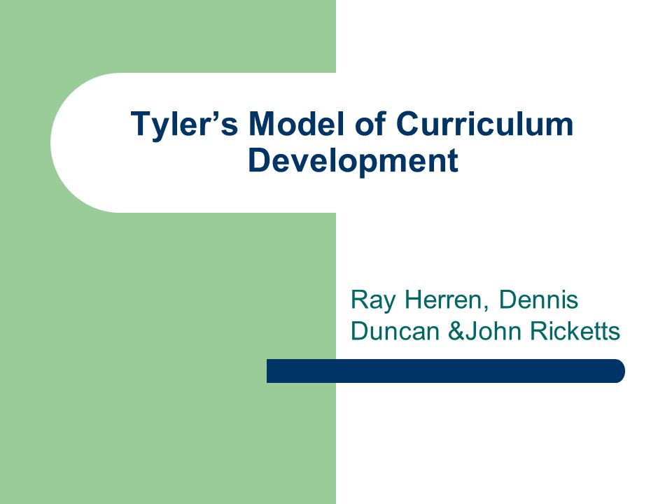 Tyler's Model of Curriculum Development Ray Herren, Dennis Duncan &John Ricketts