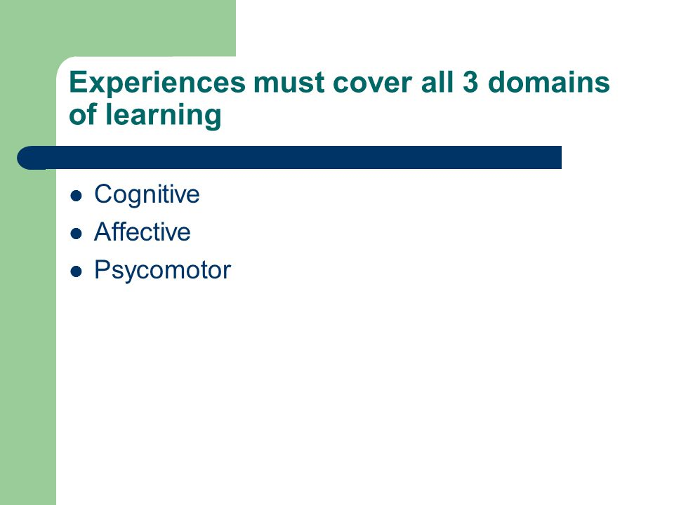 Experiences must cover all 3 domains of learning Cognitive Affective Psycomotor