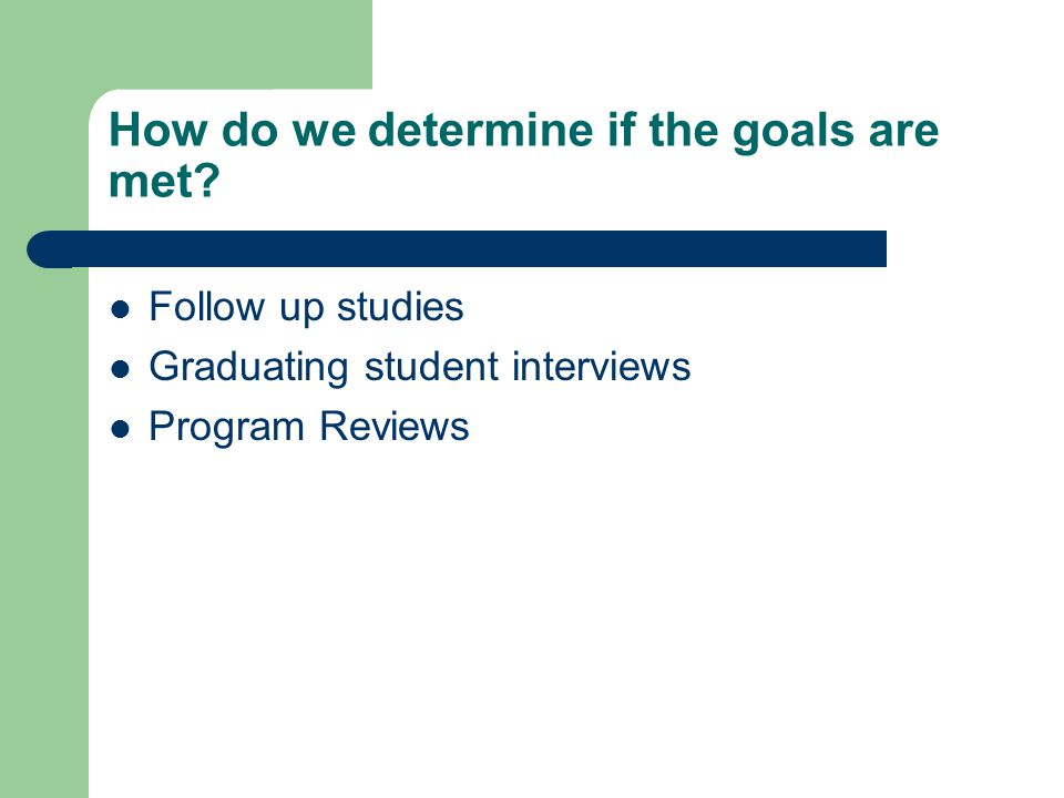 How do we determine if the goals are met? Follow up studies Graduating student interviews Program Reviews