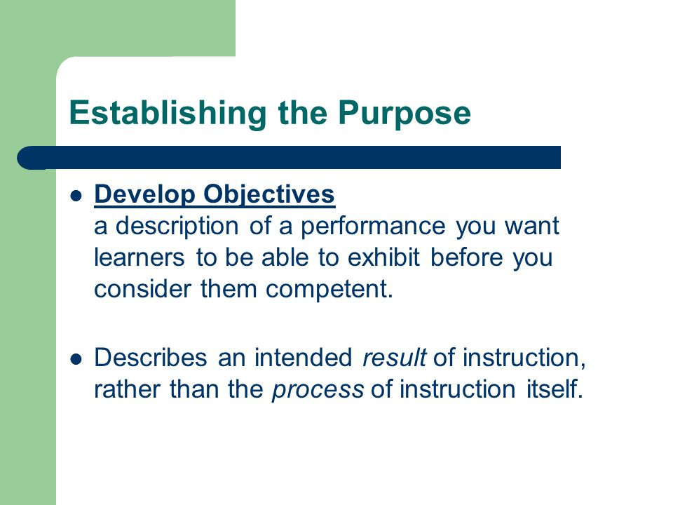 Establishing the Purpose Develop Objectives a description of a performance you want learners to be able to exhibit before you consider them competent.