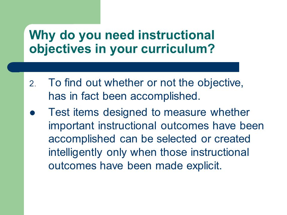 Why do you need instructional objectives in your curriculum? 2. To find out whether or not the objective, has in fact been accomplished. Test items de