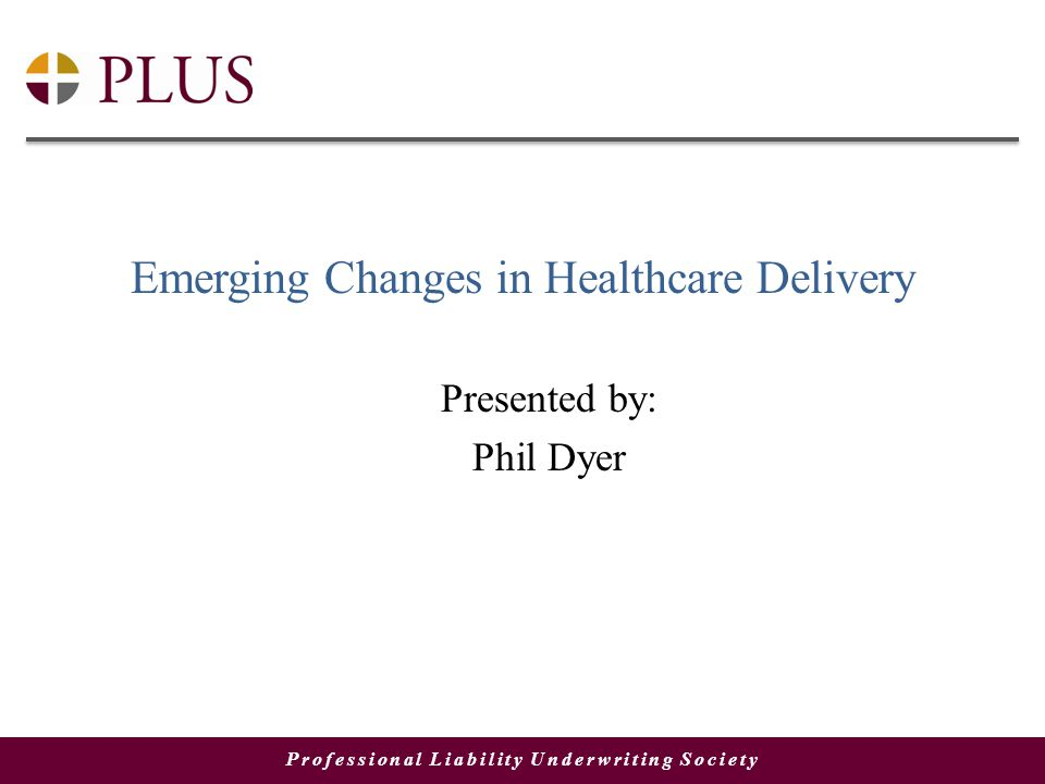 Professional Liability Underwriting Society Emerging Changes in Healthcare Delivery Presented by: Phil Dyer