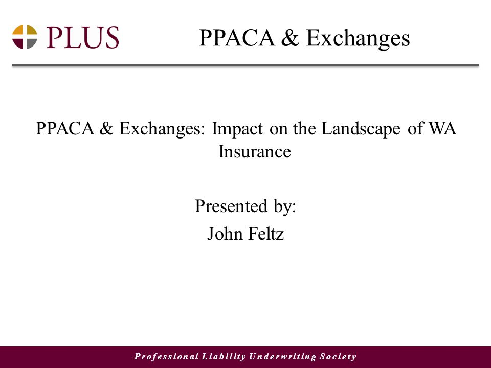 Professional Liability Underwriting Society PPACA & Exchanges PPACA & Exchanges: Impact on the Landscape of WA Insurance Presented by: John Feltz