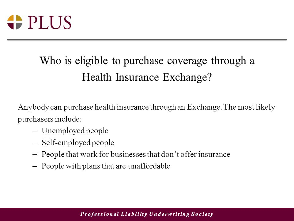 Professional Liability Underwriting Society Who is eligible to purchase coverage through a Health Insurance Exchange.