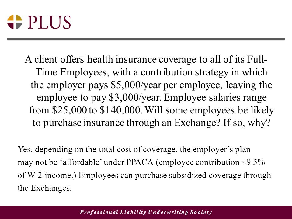 Professional Liability Underwriting Society A client offers health insurance coverage to all of its Full- Time Employees, with a contribution strategy in which the employer pays $5,000/year per employee, leaving the employee to pay $3,000/year.