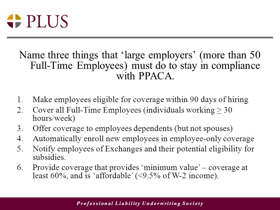 Professional Liability Underwriting Society Name three things that 'large employers' (more than 50 Full-Time Employees) must do to stay in compliance with PPACA.