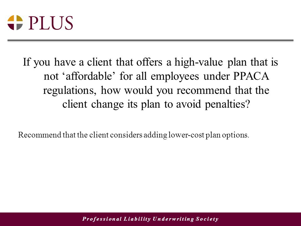 Professional Liability Underwriting Society If you have a client that offers a high-value plan that is not 'affordable' for all employees under PPACA regulations, how would you recommend that the client change its plan to avoid penalties.