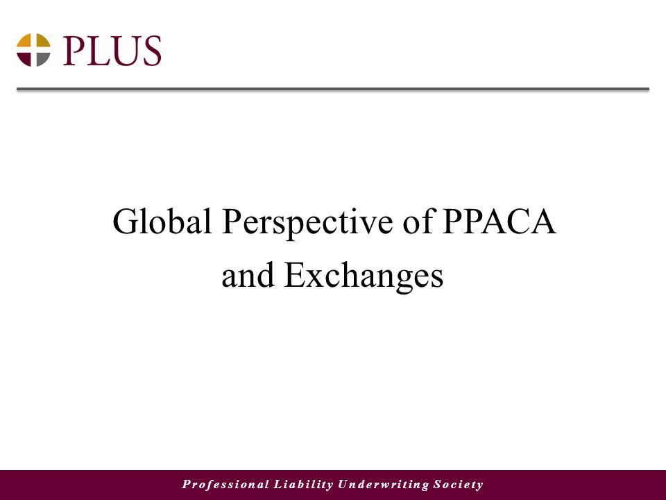 Professional Liability Underwriting Society Global Perspective of PPACA and Exchanges