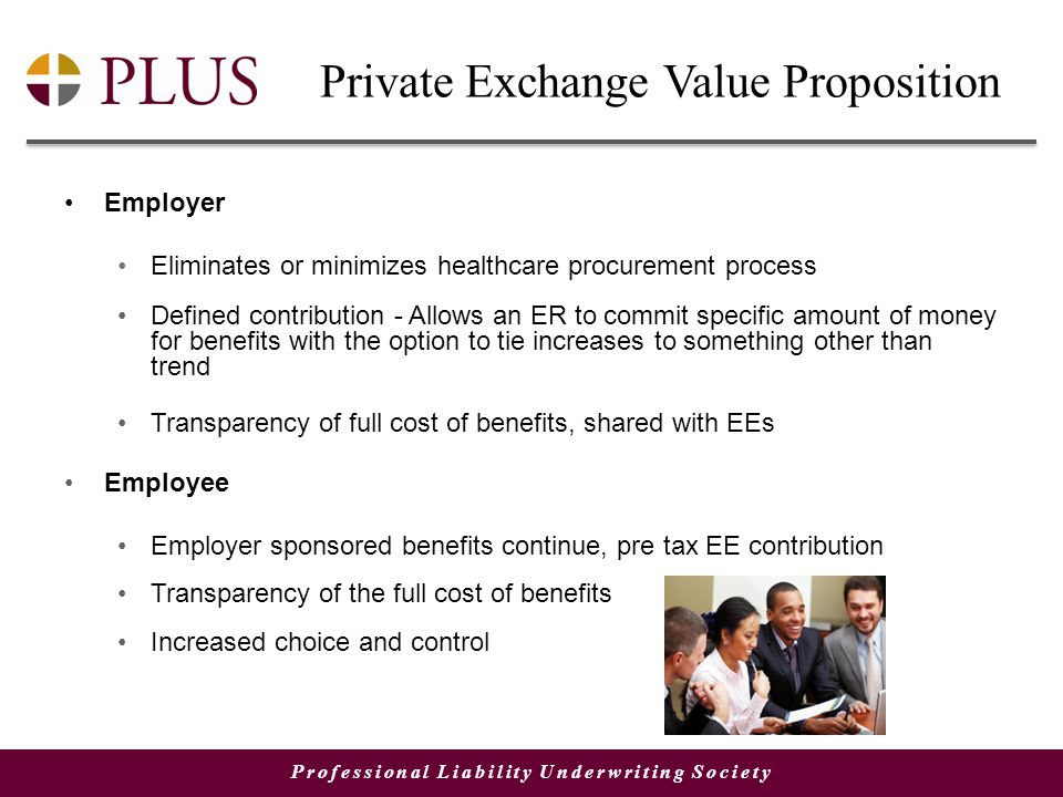 Professional Liability Underwriting Society Private Exchange Value Proposition Employer Eliminates or minimizes healthcare procurement process Defined contribution - Allows an ER to commit specific amount of money for benefits with the option to tie increases to something other than trend Transparency of full cost of benefits, shared with EEs Employee Employer sponsored benefits continue, pre tax EE contribution Transparency of the full cost of benefits Increased choice and control