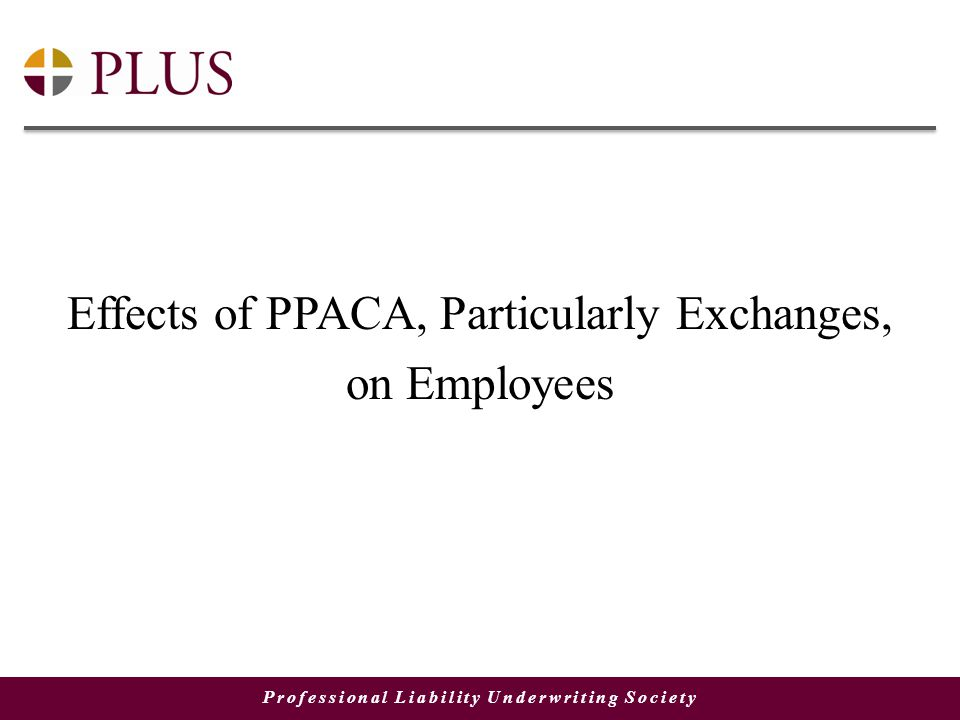 Professional Liability Underwriting Society Effects of PPACA, Particularly Exchanges, on Employees