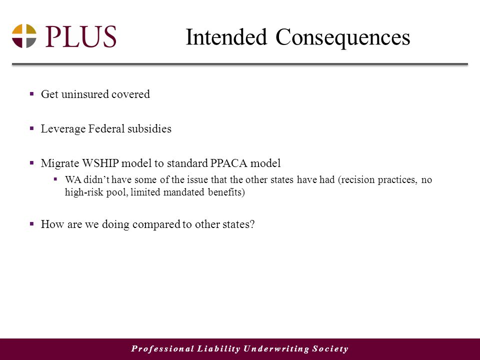 Professional Liability Underwriting Society Intended Consequences  Get uninsured covered  Leverage Federal subsidies  Migrate WSHIP model to standard PPACA model  WA didn't have some of the issue that the other states have had (recision practices, no high-risk pool, limited mandated benefits)  How are we doing compared to other states