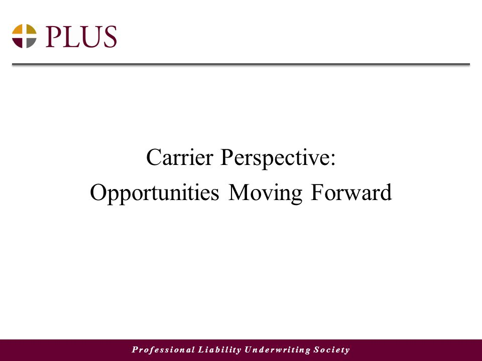 Professional Liability Underwriting Society Carrier Perspective: Opportunities Moving Forward