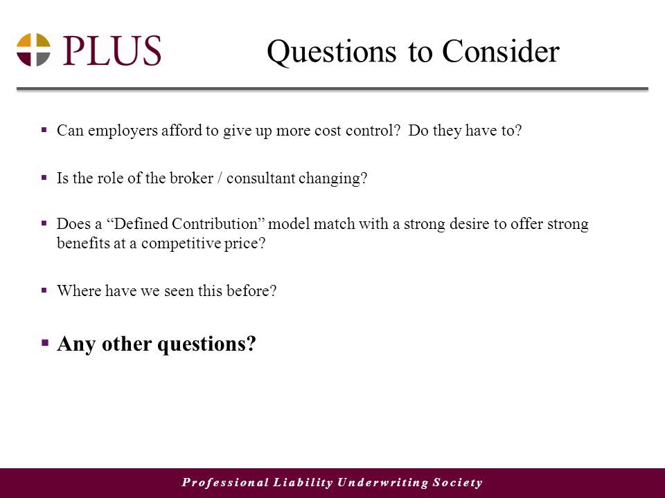 Professional Liability Underwriting Society Questions to Consider  Can employers afford to give up more cost control.