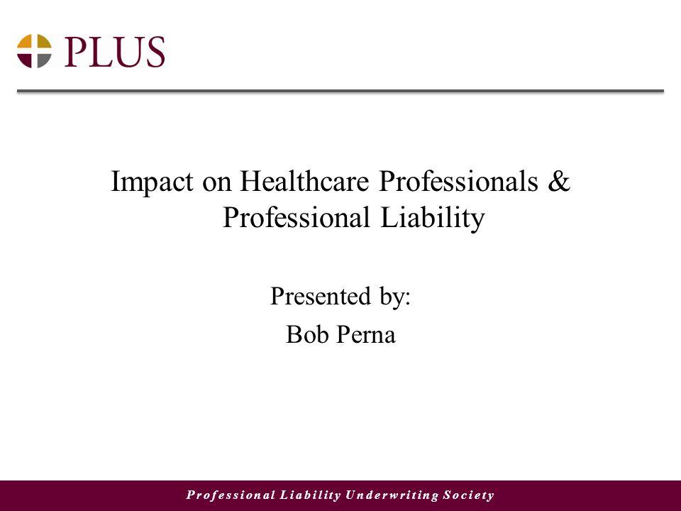 Professional Liability Underwriting Society Impact on Healthcare Professionals & Professional Liability Presented by: Bob Perna