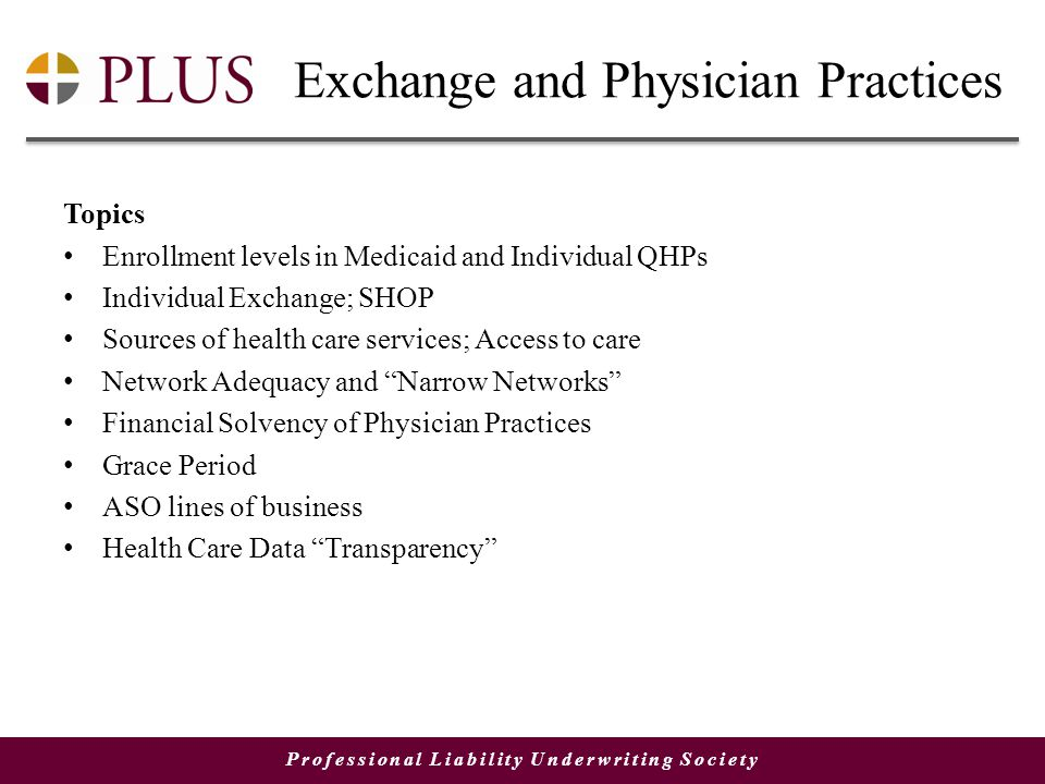 Professional Liability Underwriting Society Exchange and Physician Practices Topics Enrollment levels in Medicaid and Individual QHPs Individual Exchange; SHOP Sources of health care services; Access to care Network Adequacy and Narrow Networks Financial Solvency of Physician Practices Grace Period ASO lines of business Health Care Data Transparency