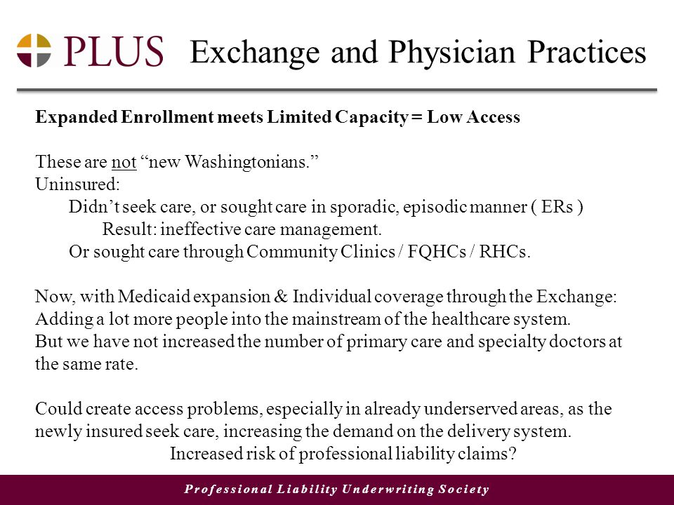 Professional Liability Underwriting Society Exchange and Physician Practices Expanded Enrollment meets Limited Capacity = Low Access These are not new Washingtonians. Uninsured: Didn't seek care, or sought care in sporadic, episodic manner ( ERs ) Result: ineffective care management.