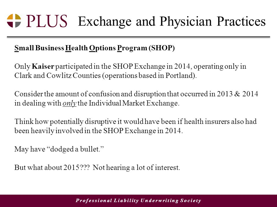 Professional Liability Underwriting Society Exchange and Physician Practices Small Business Health Options Program (SHOP) Only Kaiser participated in the SHOP Exchange in 2014, operating only in Clark and Cowlitz Counties (operations based in Portland).