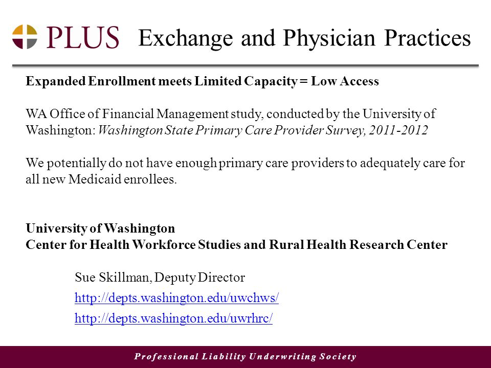 Professional Liability Underwriting Society Exchange and Physician Practices Expanded Enrollment meets Limited Capacity = Low Access WA Office of Financial Management study, conducted by the University of Washington: Washington State Primary Care Provider Survey, 2011-2012 We potentially do not have enough primary care providers to adequately care for all new Medicaid enrollees.