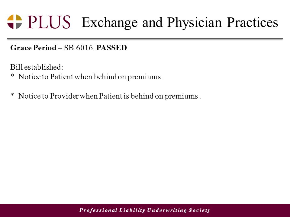 Professional Liability Underwriting Society Exchange and Physician Practices Grace Period – SB 6016 PASSED Bill established: * Notice to Patient when behind on premiums.