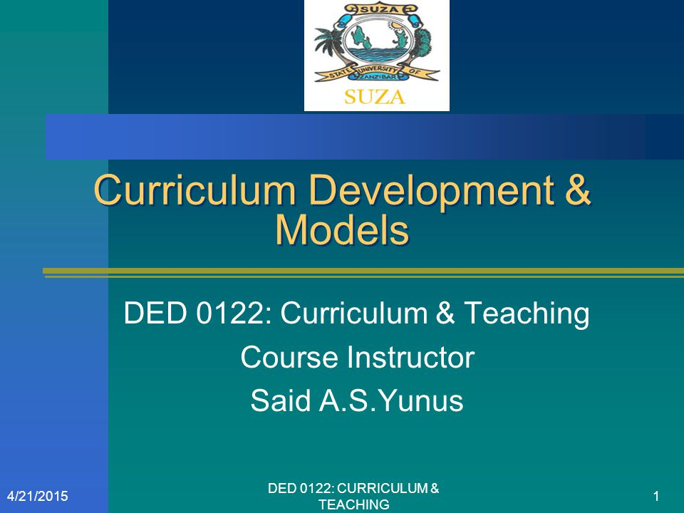 Curriculum Development & Models DED 0122: Curriculum & Teaching Course Instructor Said A.S.Yunus 4/21/20151 DED 0122: CURRICULUM & TEACHING