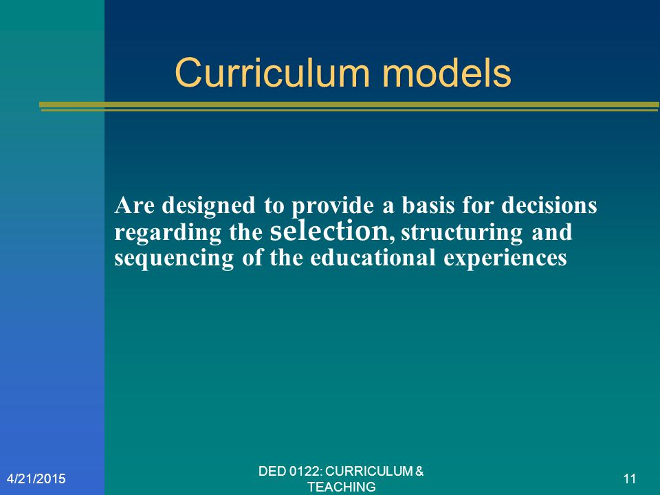 Curriculum models Are designed to provide a basis for decisions regarding the selection, structuring and sequencing of the educational experiences 4/2