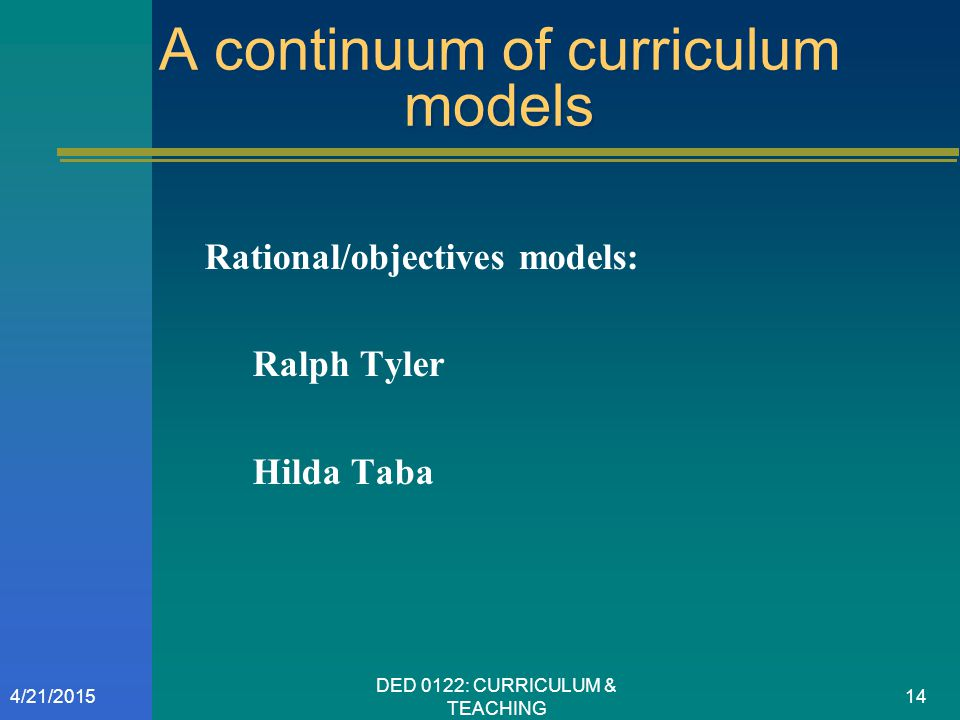 A continuum of curriculum models Rational/objectives models: Ralph Tyler Hilda Taba 4/21/201514 DED 0122: CURRICULUM & TEACHING