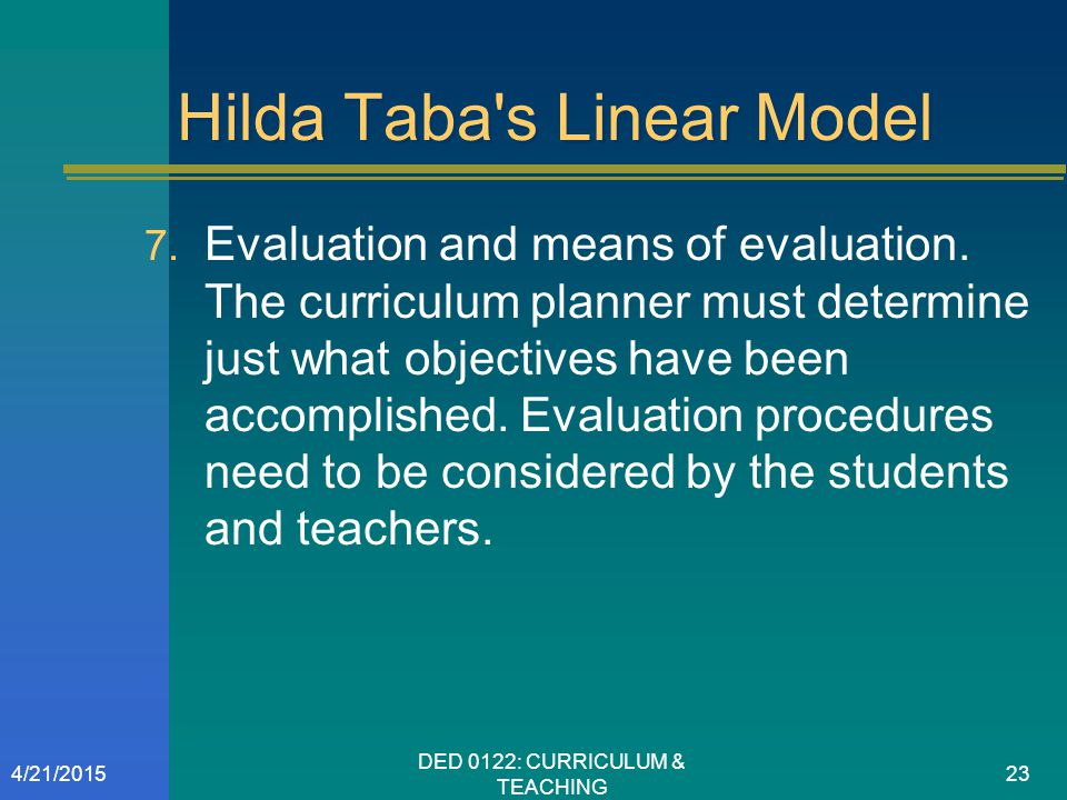 Hilda Taba's Linear Model  Evaluation and means of evaluation. The curriculum planner must determine just what objectives have been accomplished. Ev