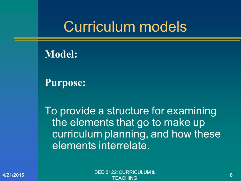 Curriculum models Model: Purpose: To provide a structure for examining the elements that go to make up curriculum planning, and how these elements int