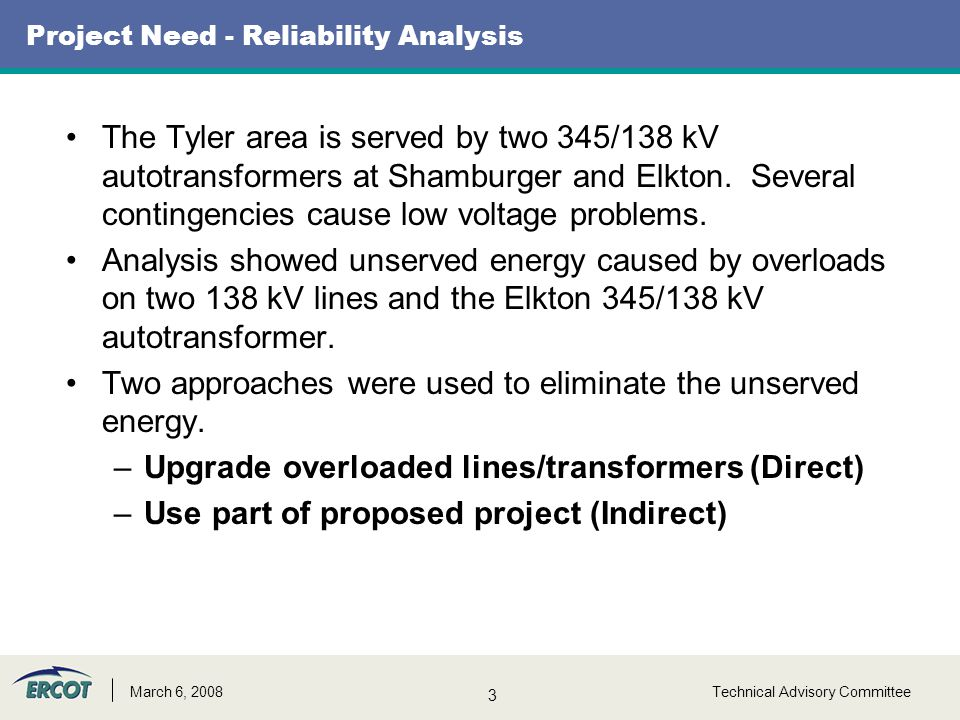 3 Technical Advisory CommitteeMarch 6, 2008 Project Need - Reliability Analysis The Tyler area is served by two 345/138 kV autotransformers at Shamburger and Elkton.
